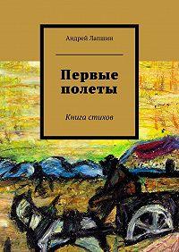 Андрей Лапшин -Первые полеты. Книга стихов