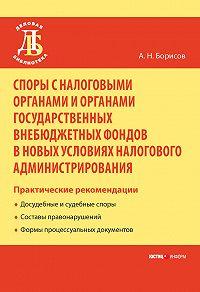 А. Н. Борисов - Споры с налоговыми органами и органами государственных внебюджетных фондов в новых условиях налогового администрирования. Практические рекомендации