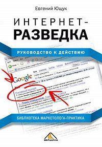 Евгений Ющук -Интернет-разведка. Руководство к действию