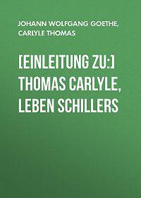 Johann Wolfgang -[Einleitung zu:] Thomas Carlyle, Leben Schillers