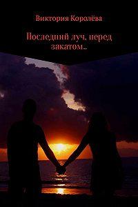 Виктория Королёва -Последний луч, перед закатом