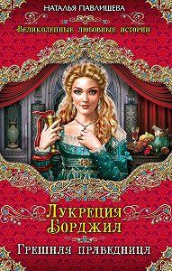 Наталья Павлищева -Лукреция Борджиа. Грешная праведница