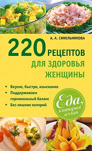 А. А. Синельникова -220 рецептов для здоровья женщины
