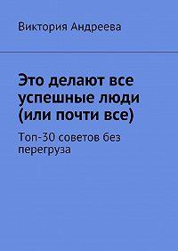 Виктория Андреева -Это делают все успешные люди (или почтивсе). Топ-30советов без перегруза