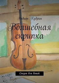 Родион Кудрин - Волшебная скрипка. Сказка для детей