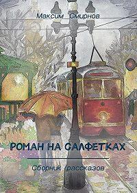 Максим Смирнов -Роман насалфетках. Сборник рассказов