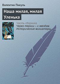 Валентин Пикуль -Наша милая, милая Уленька