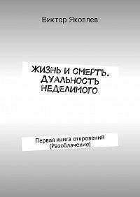 Виктор Яковлев -Жизнь исмерть. Дуальность неделимого. Первая книга откровений (Разоблачение)