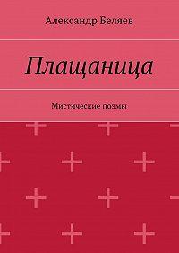 Александр Беляев -Плащаница. Мистические поэмы