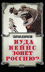 Солтан Дзарасов - Куда Кейнс зовет Россию?