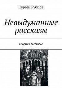 Сергей Рубцов -Невыдуманные рассказы. Сборник рассказов