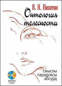 Владимир Никитин -Онтология телесности. Смыслы, парадоксы, абсурд