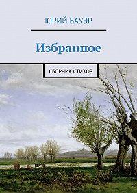 Юрий Бауэр -Избранное. Сборник стихов