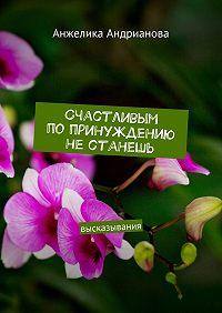 Анжелика Андрианова -Счастливым попринуждению нестанешь. высказывания