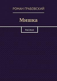 Роман Грабовский -Мишка. Рассказ