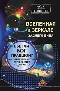 Дэйв Голдберг -Вселенная в зеркале заднего вида. Был ли Бог правшой? Или скрытая симметрия, антивещество и бозон Хиггса
