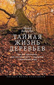 Петер Вольлебен -Тайная жизнь деревьев. Что они чувствуют, как они общаются – открытие сокровенного мира