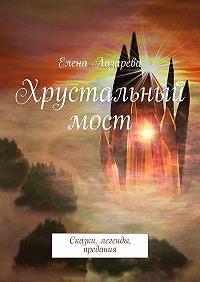 Елена Лазарева -Хрустальный мост. Сказки, легенды, предания