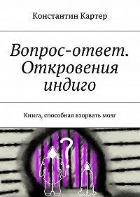 Константин Картер -Вопрос-ответ. Откровения индиго. Книга, способная взорвать мозг