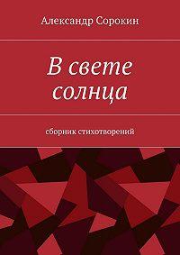 Александр Викторович Сорокин -Всвете солнца. Сборник стихотворений
