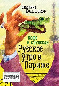 Владимир Большаков - Кофе и круассан. Русское утро в Париже