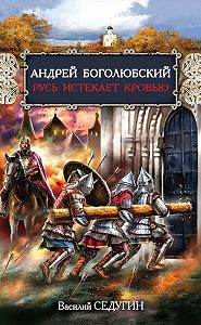 Василий Седугин -Андрей Боголюбский. Русь истекает кровью