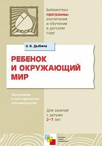 О. В. Дыбина - Ребенок и окружающий мир. Программа и методические рекомендации. Для работы с детьми 2-7 лет