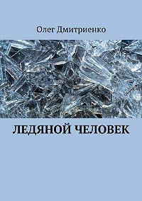 Олег Дмитриенко - Ледяной человек