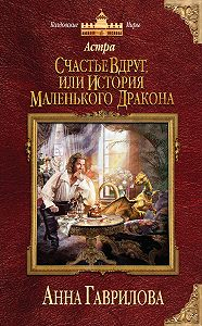 Анна Гаврилова -Астра. Счастье вдруг, или История маленького дракона