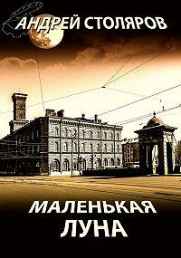 Андрей Столяров - Маленькая Луна (сборник)