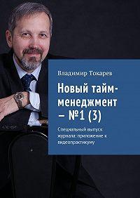 Владимир Токарев -Новый тайм-менеджмент – №1 (3). Специальный выпуск журнала: приложение к видеопрактикуму