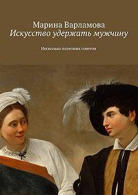 Марина Варламова -Искусство удержать мужчину. Несколько полезных советов