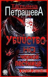Татьяна Петрашева - Убийство на черной лестнице