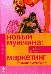 Мэриан Зальцман, Айра Мататиа, Энн О`Райли - Новый мужчина: маркетинг глазами женщин