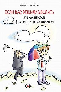 Марианна Стерлигова -Если вас решили уволить, или Как не стать жертвой работодателя