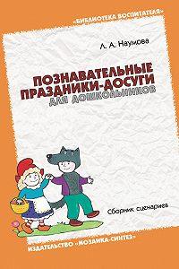 Л. А. Наумова - Познавательные праздники-досуги для дошкольников. Сборник сценариев