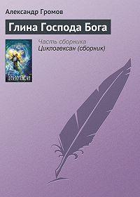 Александр Громов -Глина Господа Бога