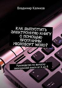 Владимир Каликов -Как выпустить электронную книгу с помощью программы Microsoft Word? Руководство повыпуску электронной книги отАдоЯ