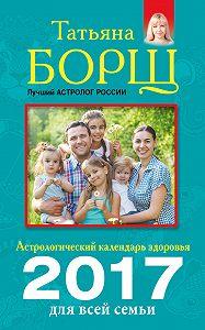 Татьяна Борщ, Евгений Воробьев - Астрологический календарь здоровья для всей семьи на 2017 год