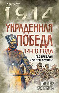 Виктор Устинов -Украденная победа 14-го года. Где предали русскую армию?