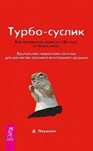 Дмитрий Леушкин -Турбо-Суслик. Как прекратить трахать себе мозг и начать жить. Брутальная скоростная система для расчистки залежей ментального дерьма