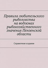С. Телятник -Правила любительского рыболовства наводоемах рыбохозяйственного значения Пензенской области. Справочное издание