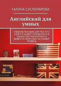 Галина Суслопарова -Английский для умных. Учебное пособие для тех, кто хочет и может разобраться в тонкостях грамматики и вывести свой язык на новый уровень