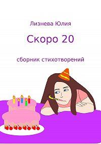 Юлия Андреевна Лизнева -Скоро 20. Сборник стихотворений