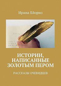 Ирина Бйорно -Истории, написанные золотым пером. Рассказы очевидцев