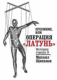 Михаил Щипанов -Преемник, илиОперация «Латунь»