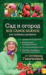 Октябрина Ганичкина, Александр Ганичкин - Сад и огород. Все самое важное для любимых дачников