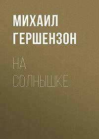 Михаил Гершензон -На солнышке