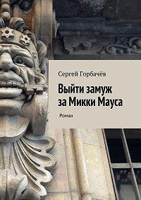 Сергей Горбачев - Выйти замуж за Микки Мауса