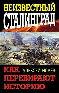 Алексей Исаев - Неизвестный Сталинград. Как перевирают историю